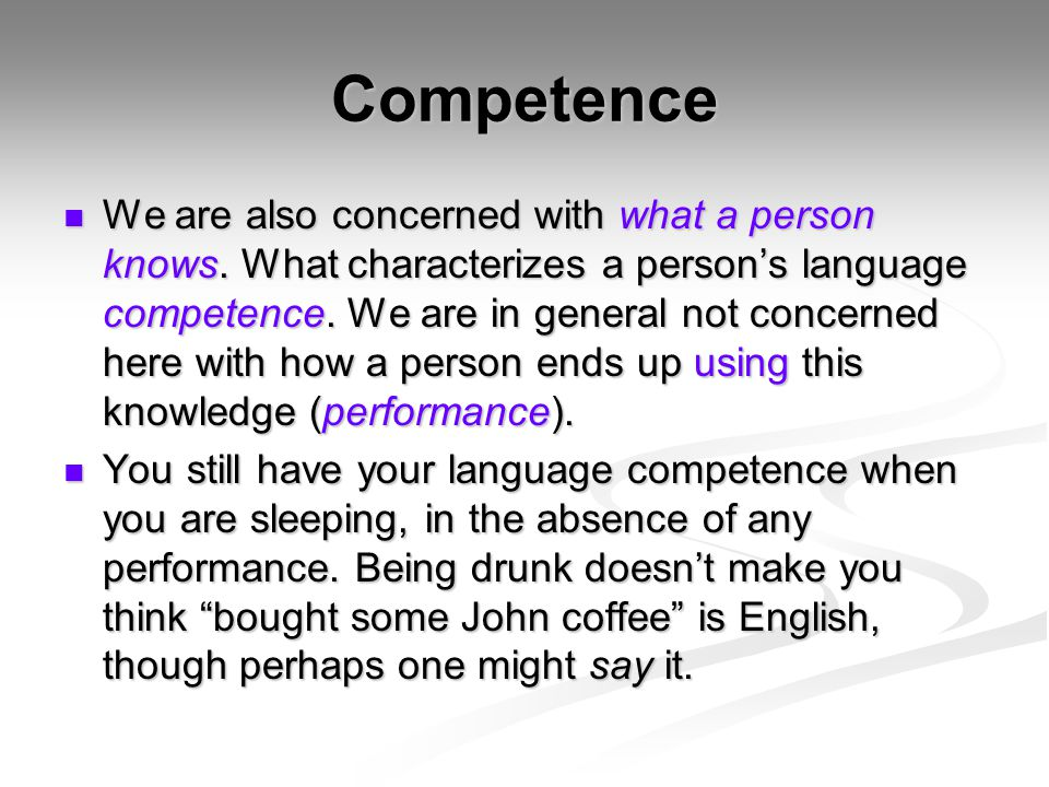 Competence We are also concerned with what a person knows. What characterizes a person's language competence. We are in general not concerned here wit