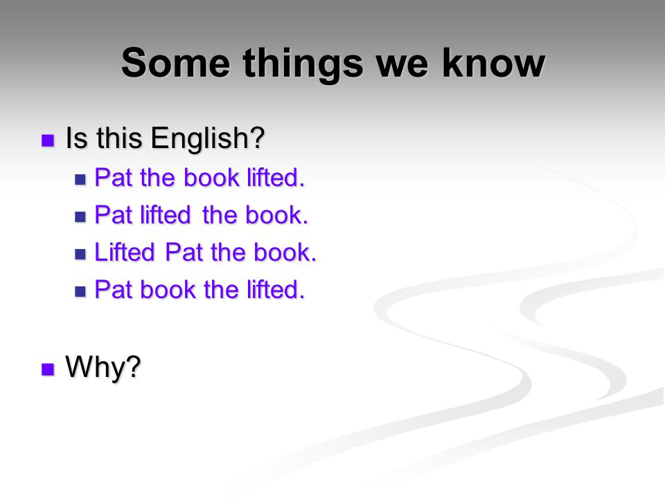 Some things we know Is this English? Is this English? Pat the book lifted. Pat the book lifted. Pat lifted the book. Pat lifted the book. Lifted Pat t