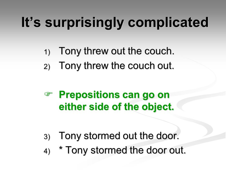 It's surprisingly complicated 1) Tony threw out the couch. 2) Tony threw the couch out.  Prepositions can go on either side of the object. 3) Tony st