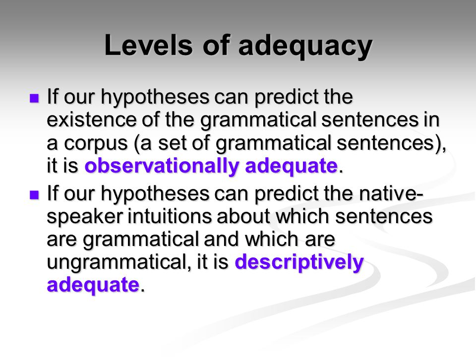 Levels of adequacy If our hypotheses can predict the existence of the grammatical sentences in a corpus (a set of grammatical sentences), it is observ
