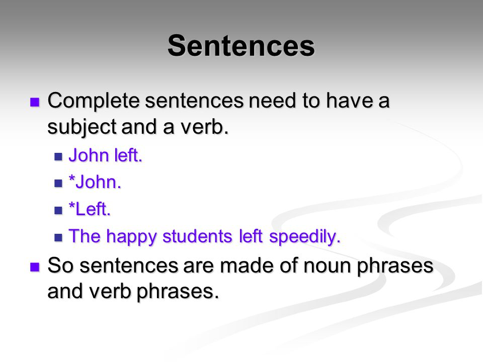 Sentences Complete sentences need to have a subject and a verb. Complete sentences need to have a subject and a verb. John left. John left. *John. *Jo