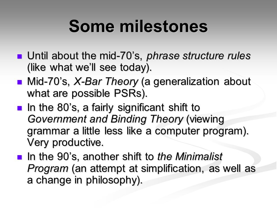 Some milestones Until about the mid-70's, phrase structure rules (like what we'll see today). Until about the mid-70's, phrase structure rules (like w