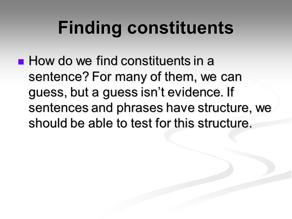 Finding constituents How do we find constituents in a sentence? For many of them, we can guess, but a guess isn't evidence. If sentences and phrases h