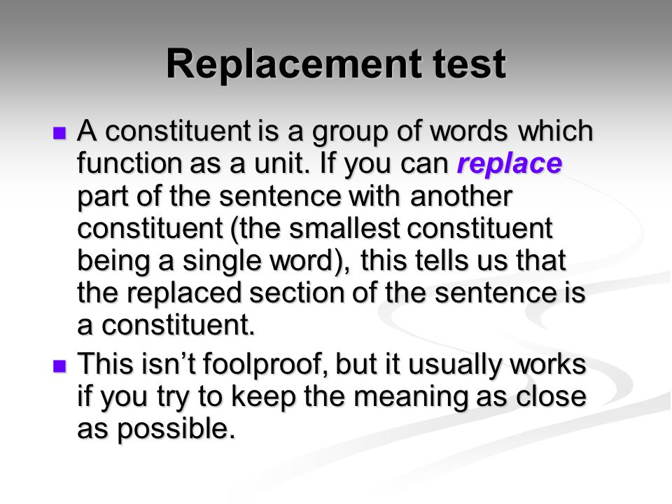 Replacement test A constituent is a group of words which function as a unit. If you can replace part of the sentence with another constituent (the sma