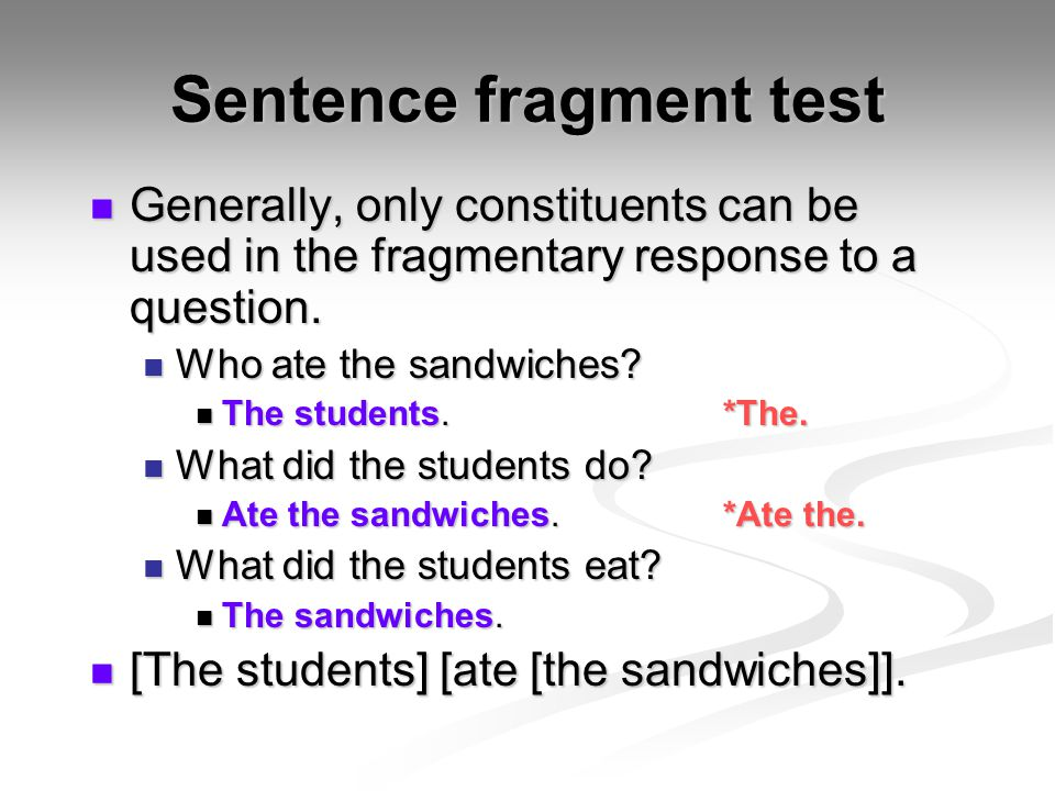 Sentence fragment test Generally, only constituents can be used in the fragmentary response to a question. Generally, only constituents can be used in