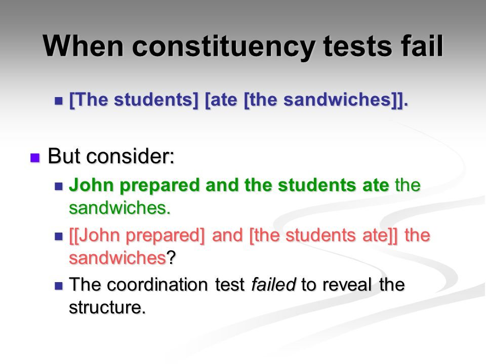 When constituency tests fail [The students] [ate [the sandwiches]]. [The students] [ate [the sandwiches]]. But consider: But consider: John prepared a