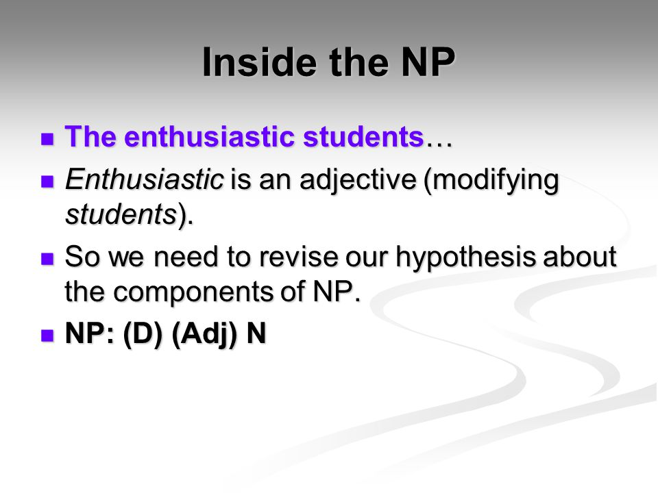 Inside the NP The enthusiastic students… The enthusiastic students… Enthusiastic is an adjective (modifying students). Enthusiastic is an adjective (m