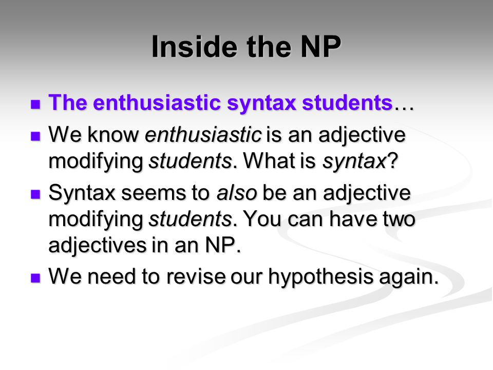 Inside the NP The enthusiastic syntax students… The enthusiastic syntax students… We know enthusiastic is an adjective modifying students. What is syn
