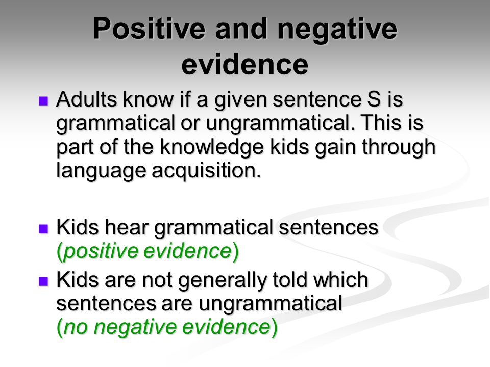 Positive and negative evidence Adults know if a given sentence S is grammatical or ungrammatical. This is part of the knowledge kids gain through lang