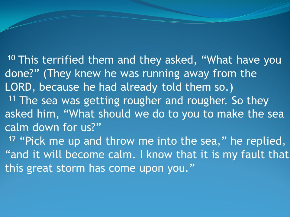 10 This terrified them and they asked, What have you done (They knew he was running away from the LORD, because he had already told them so.) 11 The sea was getting rougher and rougher.