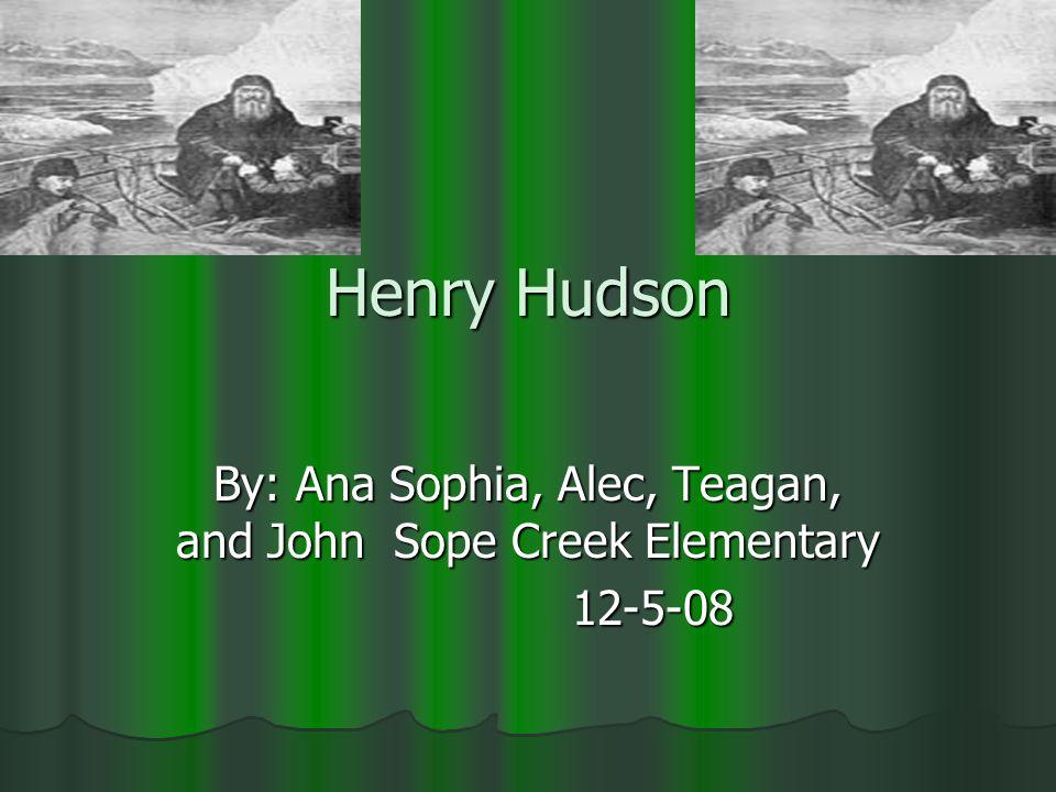 Henry Hudson By: Ana Sophia, Alec, Teagan, and John Sope Creek Elementary 12-5-08 12-5-08