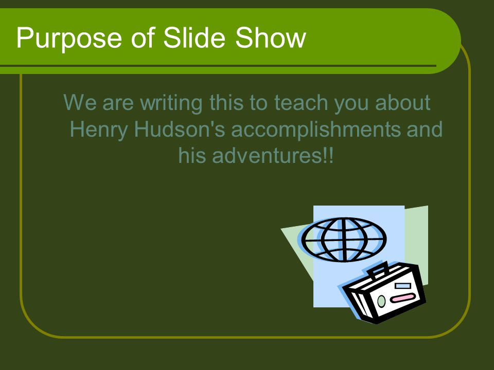 Purpose of Slide Show We are writing this to teach you about Henry Hudson s accomplishments and his adventures!!
