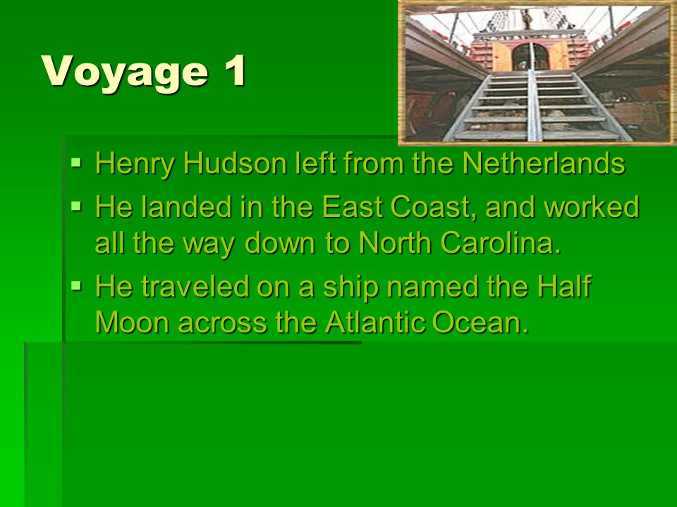 Voyage 1 HHHHenry Hudson left from the Netherlands HHHHe landed in the East Coast, and worked all the way down to North Carolina.