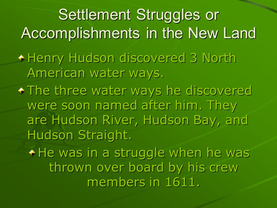 Settlement Struggles or Accomplishments in the New Land Henry Hudson discovered 3 North American water ways.