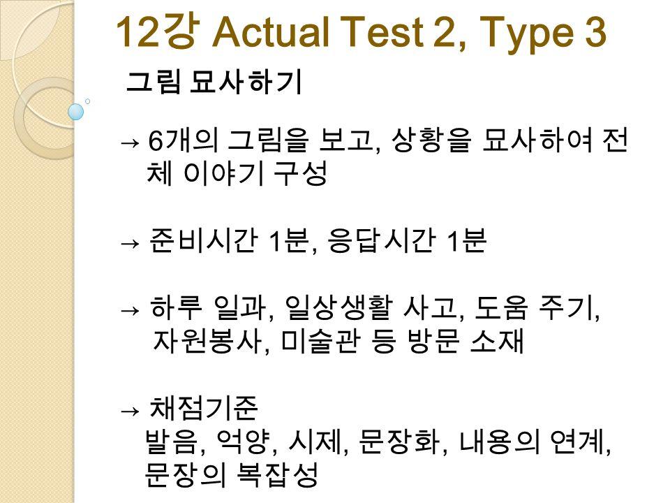 그림 묘사하기 → 6 개의 그림을 보고, 상황을 묘사하여 전 체 이야기 구성 → 준비시간 1 분, 응답시간 1 분 → 하루 일과, 일상생활 사고, 도움 주기, 자원봉사, 미술관 등 방문 소재 → 채점기준 발음, 억양, 시제, 문장화, 내용의 연계, 문장의 복잡성 12 강 Actual Test 2, Type 3