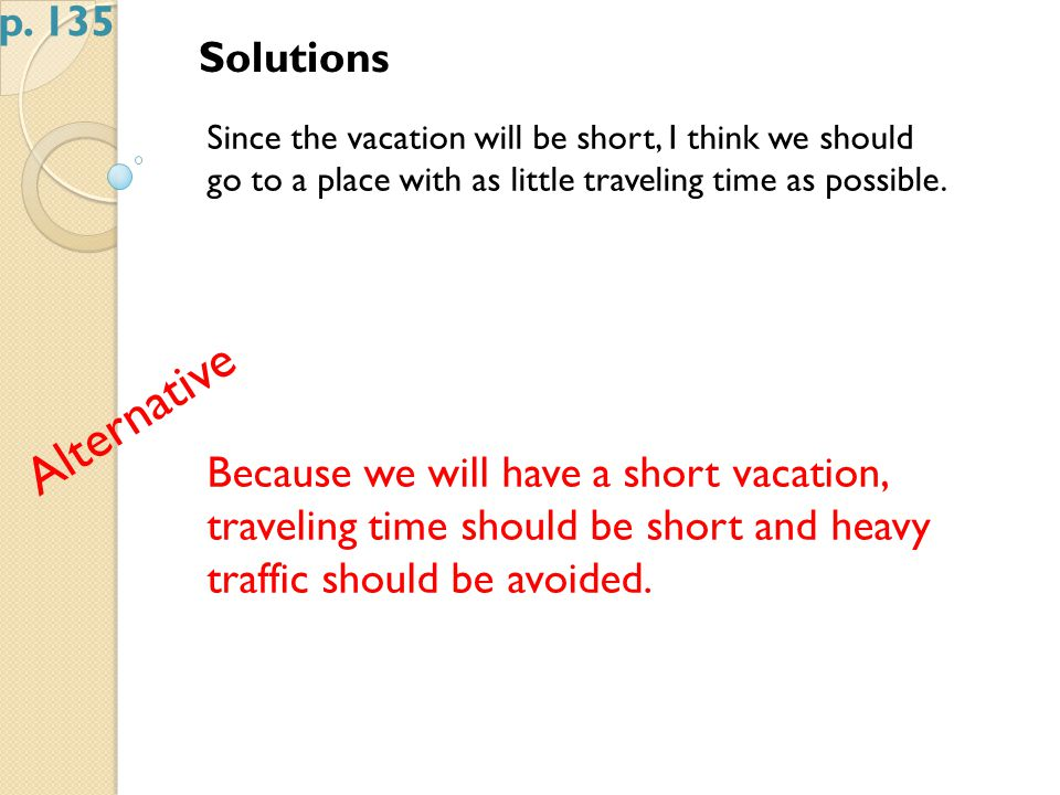 Solutions Since the vacation will be short, I think we should go to a place with as little traveling time as possible.