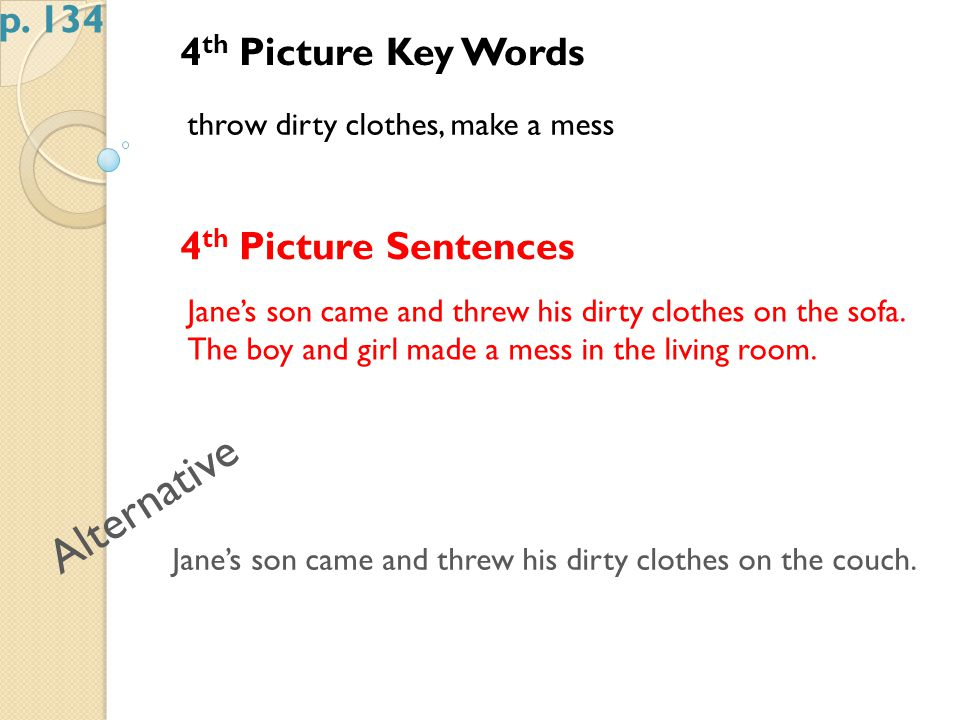 4 th Picture Key Words throw dirty clothes, make a mess 4 th Picture Sentences Jane's son came and threw his dirty clothes on the sofa.