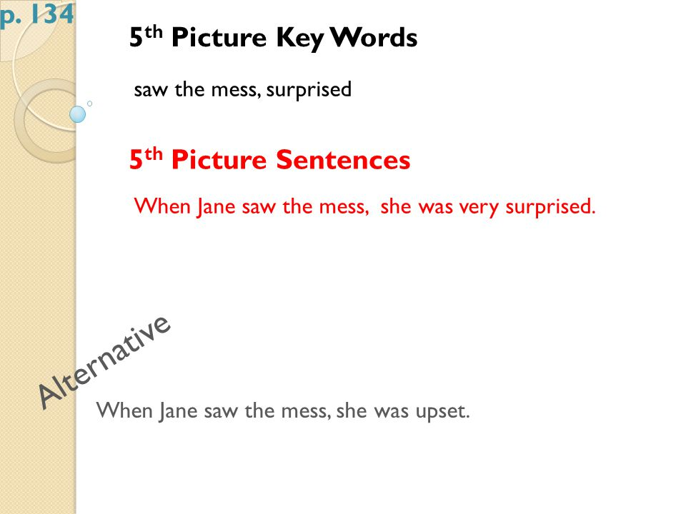5 th Picture Key Words saw the mess, surprised 5 th Picture Sentences When Jane saw the mess, she was very surprised.