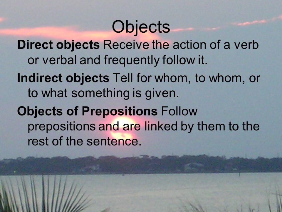 Objects Direct objects Receive the action of a verb or verbal and frequently follow it.