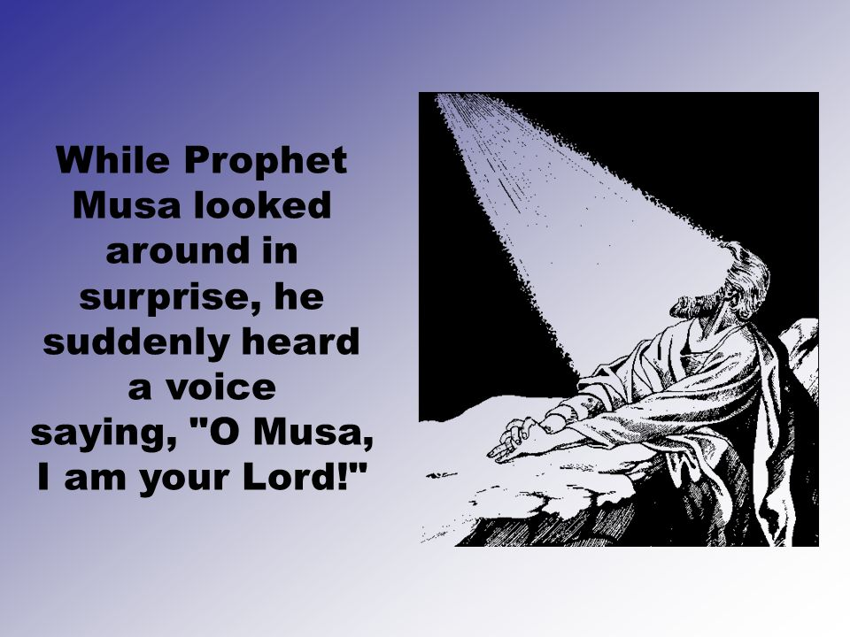 While Prophet Musa looked around in surprise, he suddenly heard a voice saying, O Musa, I am your Lord!
