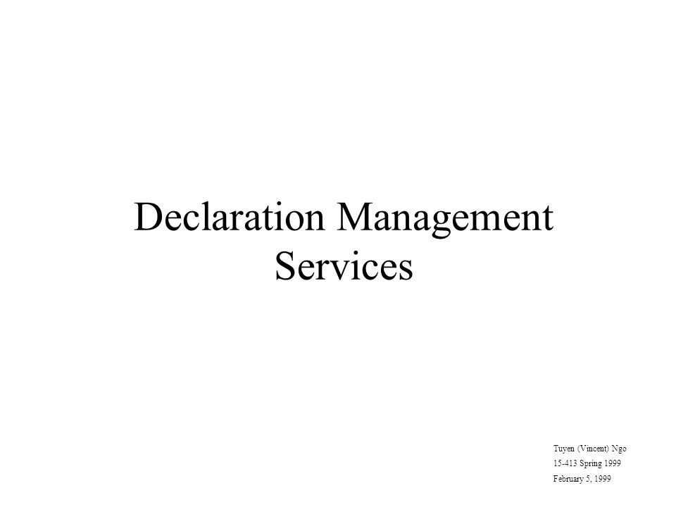 Declaration Management Services Tuyen (Vincent) Ngo 15-413 Spring 1999 February 5, 1999
