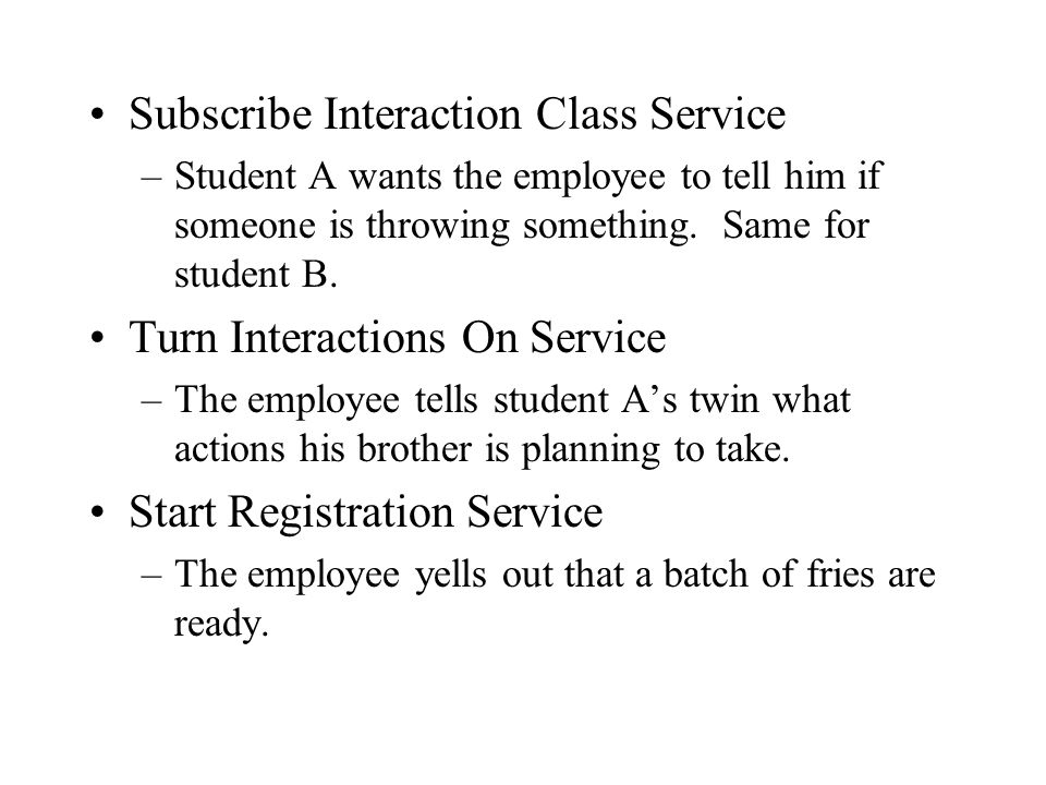 Subscribe Interaction Class Service –Student A wants the employee to tell him if someone is throwing something.
