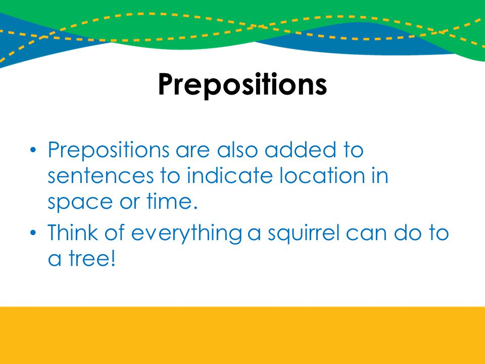 Prepositions Prepositions are also added to sentences to indicate location in space or time.