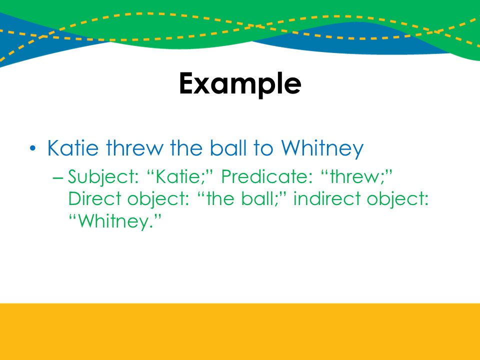 Example Katie threw the ball to Whitney – Subject: Katie; Predicate: threw; Direct object: the ball; indirect object: Whitney.
