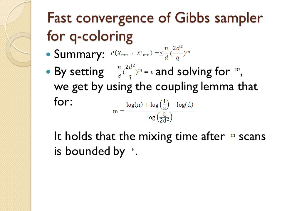 Fast convergence of Gibbs sampler for q-coloring Summary: By setting and solving for, we get by using the coupling lemma that for: It holds that the mixing time after scans is bounded by.