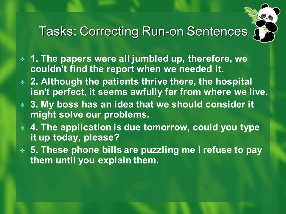 Tasks: Correcting Run-on Sentences  1. The papers were all jumbled up, therefore, we couldn't find the report when we needed it.  2. Although the pa