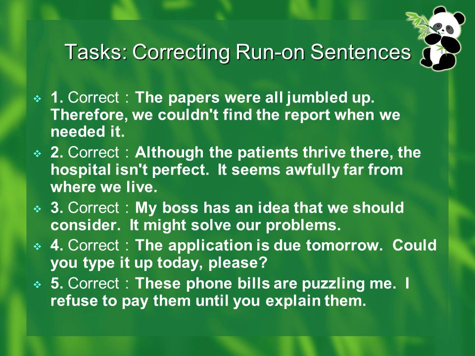 Tasks: Correcting Run-on Sentences  1. Correct : The papers were all jumbled up. Therefore, we couldn't find the report when we needed it.  2. Corre