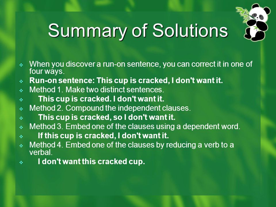 Summary of Solutions  When you discover a run-on sentence, you can correct it in one of four ways.  Run-on sentence: This cup is cracked, I don't wa