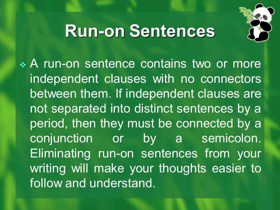  A run-on sentence contains two or more independent clauses with no connectors between them. If independent clauses are not separated into distinct s