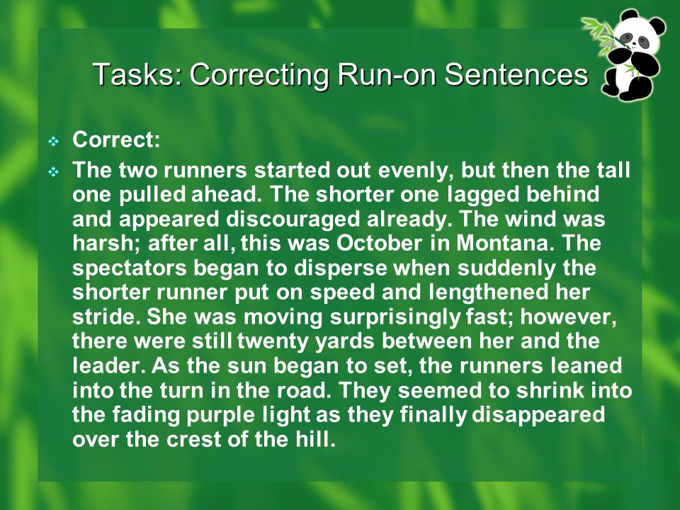 Tasks: Correcting Run-on Sentences  Correct:  The two runners started out evenly, but then the tall one pulled ahead. The shorter one lagged behind