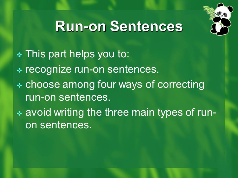 Run-on Sentences  This part helps you to:  recognize run-on sentences.  choose among four ways of correcting run-on sentences.  avoid writing the