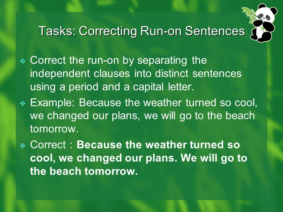 Tasks: Correcting Run-on Sentences  Correct the run-on by separating the independent clauses into distinct sentences using a period and a capital let