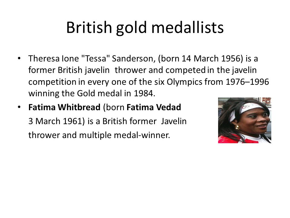 British gold medallists Theresa Ione Tessa Sanderson, (born 14 March 1956) is a former British javelin thrower and competed in the javelin competition in every one of the six Olympics from 1976–1996 winning the Gold medal in 1984.