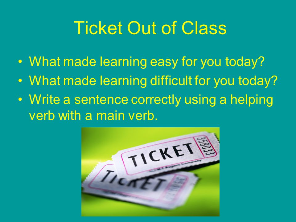 Ticket Out of Class What made learning easy for you today? What made learning difficult for you today? Write a sentence correctly using a helping verb