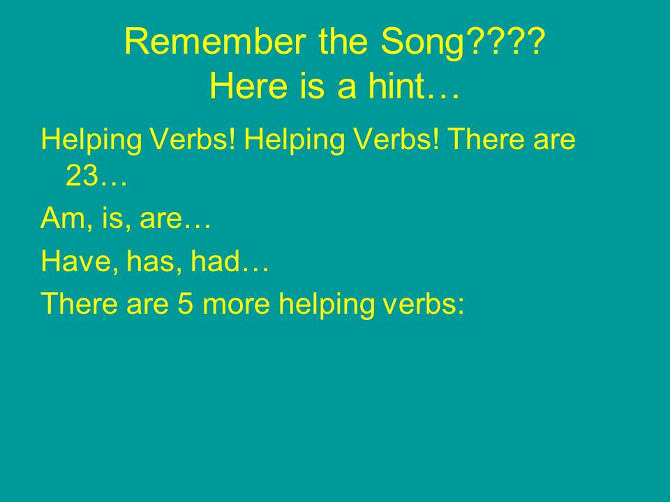Remember the Song???? Here is a hint… Helping Verbs! Helping Verbs! There are 23… Am, is, are… Have, has, had… There are 5 more helping verbs: