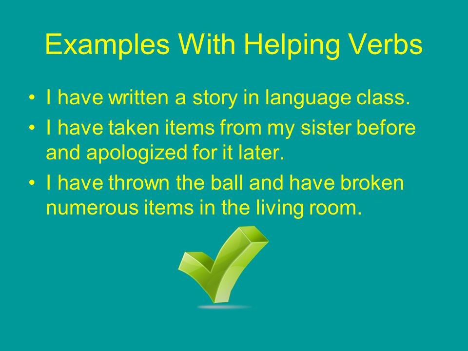 Examples With Helping Verbs I have written a story in language class. I have taken items from my sister before and apologized for it later. I have thr