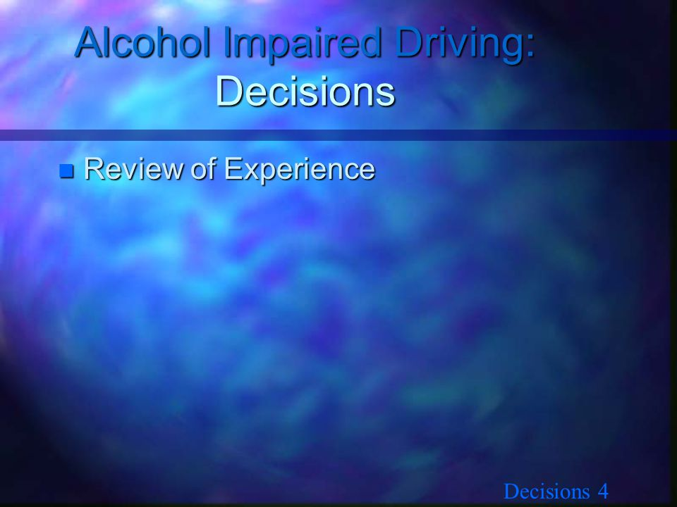 Decisions 4 Alcohol Impaired Driving: Decisions n Review of Experience