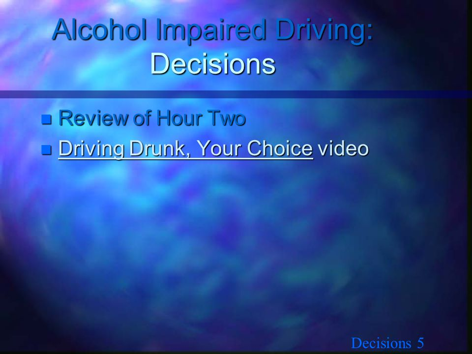 Decisions 5 Alcohol Impaired Driving: Decisions n Review of Hour Two n Driving Drunk, Your Choice video