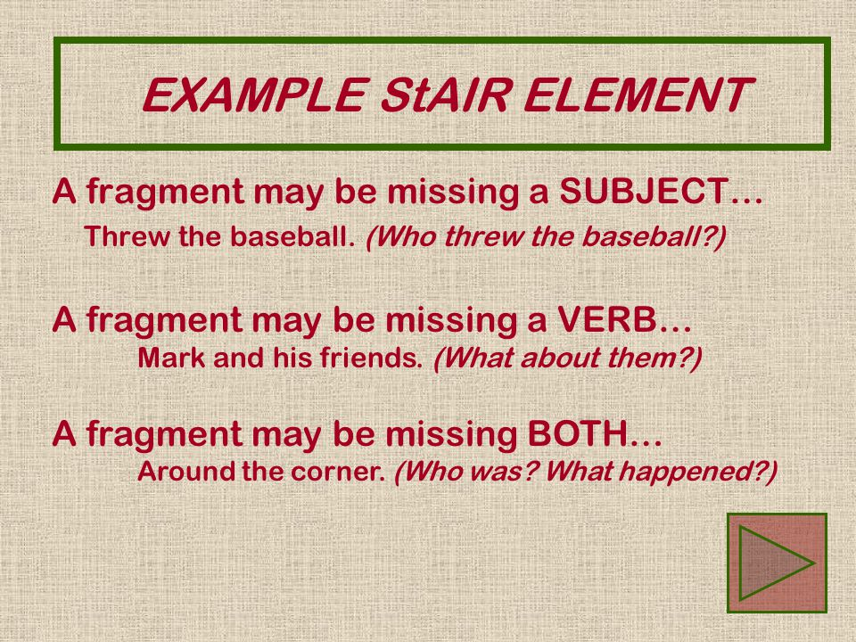 EXAMPLE StAIR ELEMENT A fragment may be missing a SUBJECT… Threw the baseball. (Who threw the baseball?) A fragment may be missing a VERB… Mark and hi