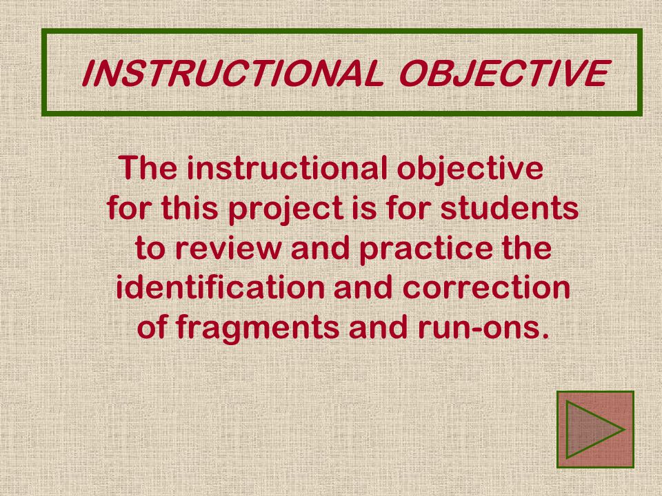 The instructional objective for this project is for students to review and practice the identification and correction of fragments and run-ons. INSTRU