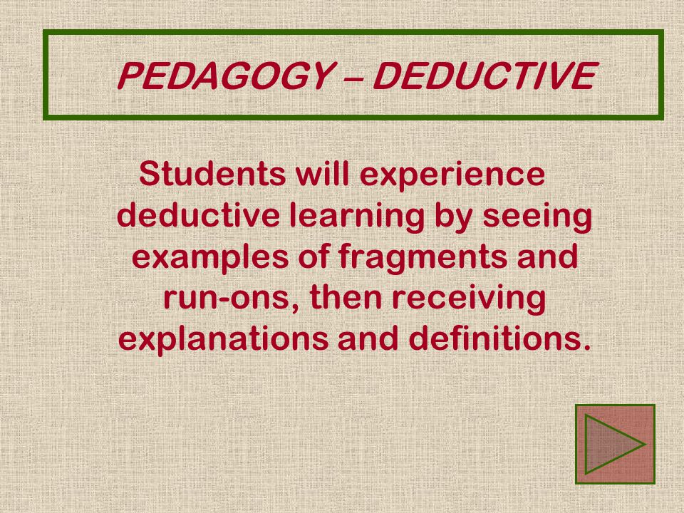 Students will experience deductive learning by seeing examples of fragments and run-ons, then receiving explanations and definitions. PEDAGOGY – DEDUC