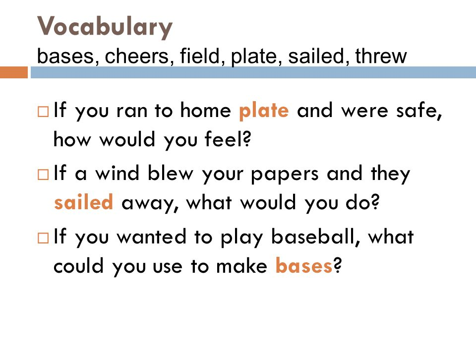 Vocabulary bases, cheers, field, plate, sailed, threw  If you ran to home plate and were safe, how would you feel?  If a wind blew your papers and t