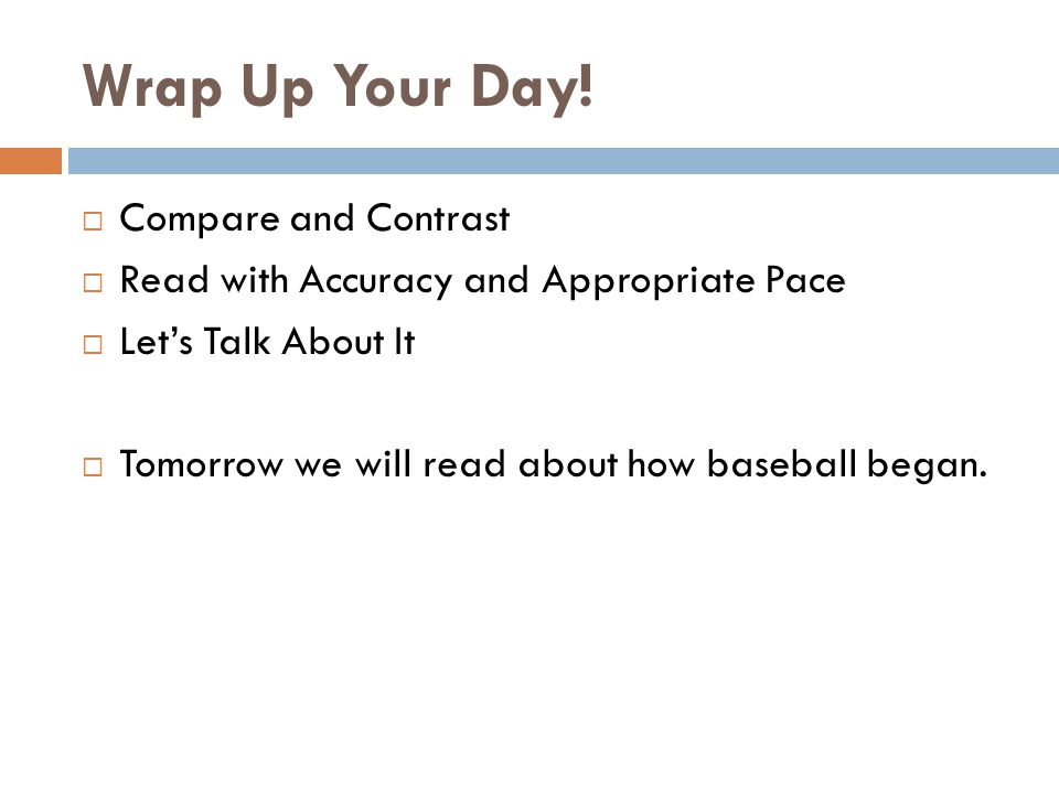 Wrap Up Your Day!  Compare and Contrast  Read with Accuracy and Appropriate Pace  Let's Talk About It  Tomorrow we will read about how baseball be