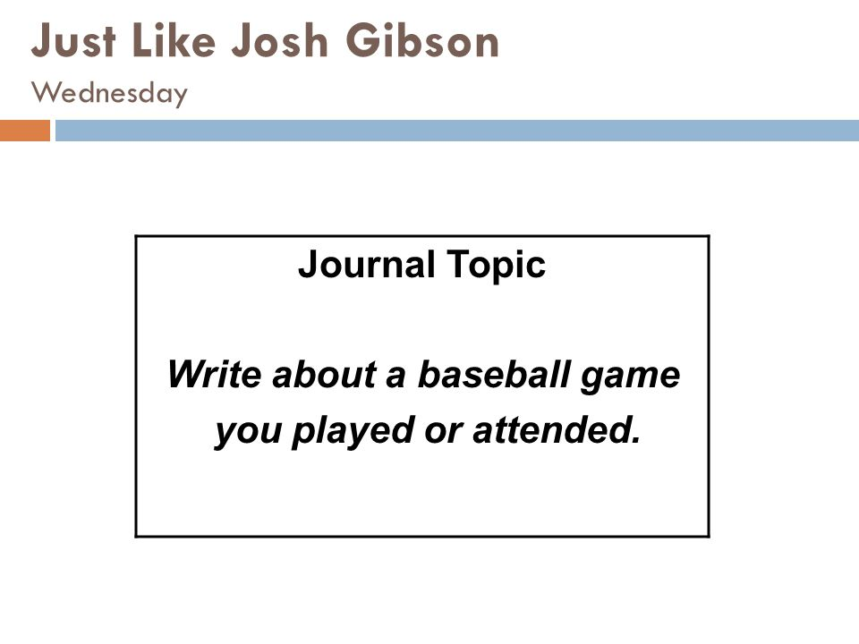 Just Like Josh Gibson Wednesday Journal Topic Write about a baseball game you played or attended.
