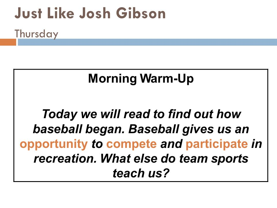 Just Like Josh Gibson Thursday Morning Warm-Up Today we will read to find out how baseball began. Baseball gives us an opportunity to compete and part