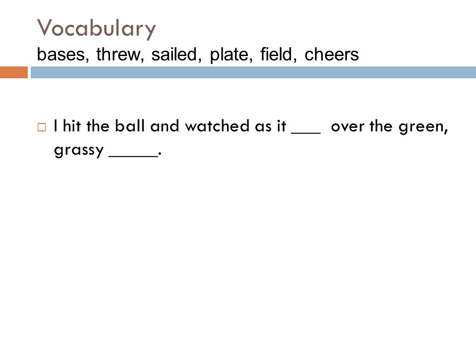 Vocabulary bases, threw, sailed, plate, field, cheers  I hit the ball and watched as it ___ over the green, grassy _____.